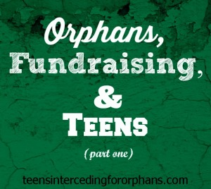 Orphans, Fundraising, and Teens (part 1)